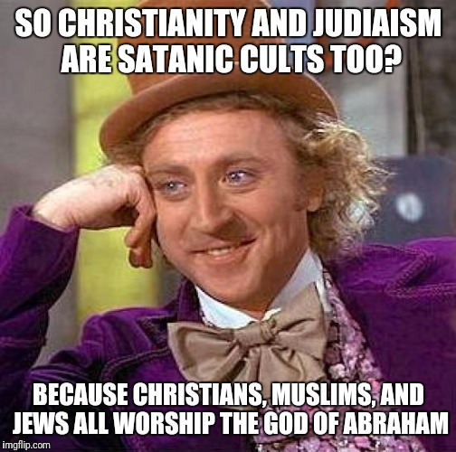 Creepy Condescending Wonka Meme | SO CHRISTIANITY AND JUDIAISM ARE SATANIC CULTS TOO? BECAUSE CHRISTIANS, MUSLIMS, AND JEWS ALL WORSHIP THE GOD OF ABRAHAM | image tagged in memes,creepy condescending wonka | made w/ Imgflip meme maker