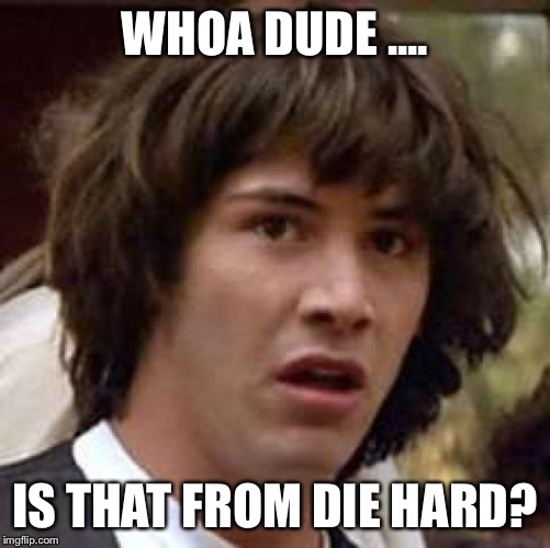 Conspiracy Keanu Meme | WHOA DUDE .... IS THAT FROM DIE HARD? | image tagged in memes,conspiracy keanu | made w/ Imgflip meme maker