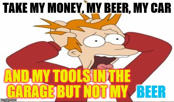 TAKE MY MONEY, MY BEER, MY CAR AND MY TOOLS IN THE GARAGE BUT NOT MY BEER | made w/ Imgflip meme maker