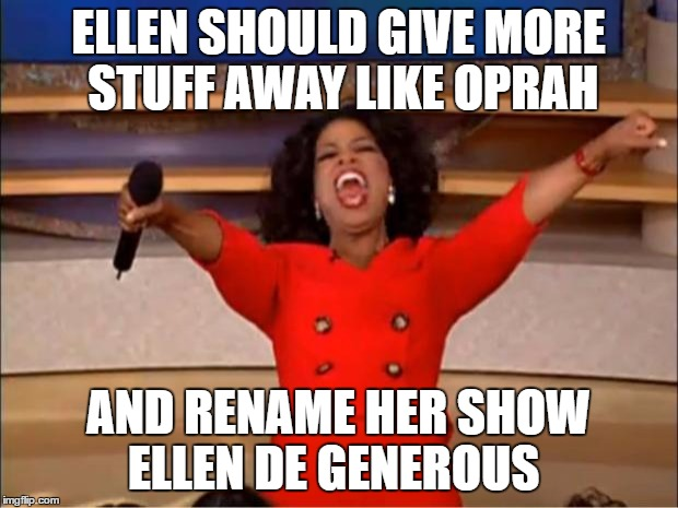 Oprah You Get A | ELLEN SHOULD GIVE MORE STUFF AWAY LIKE OPRAH AND RENAME HER SHOW ELLEN DE GENEROUS | image tagged in memes,oprah you get a | made w/ Imgflip meme maker
