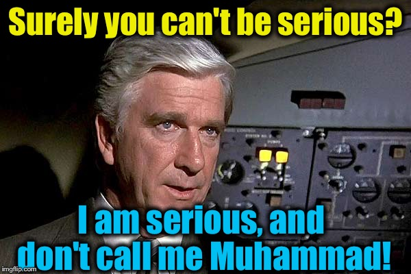 Airplane!  1 | Surely you can't be serious? I am serious, and don't call me Muhammad! | image tagged in airplane  1 | made w/ Imgflip meme maker
