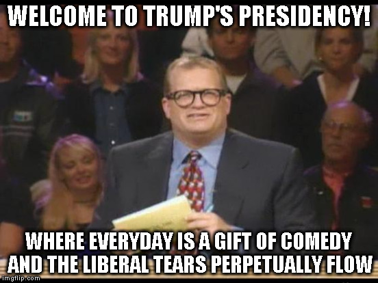 WELCOME TO TRUMP'S PRESIDENCY! WHERE EVERYDAY IS A GIFT OF COMEDY AND THE LIBERAL TEARS PERPETUALLY FLOW | made w/ Imgflip meme maker