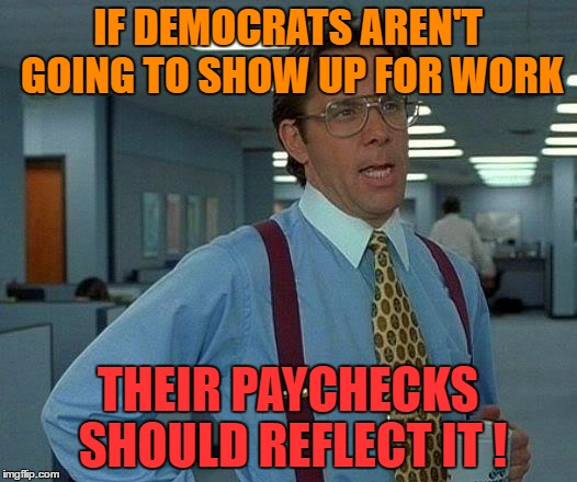That Would Be Great Meme | IF DEMOCRATS AREN'T GOING TO SHOW UP FOR WORK THEIR PAYCHECKS SHOULD REFLECT IT ! | image tagged in memes,that would be great | made w/ Imgflip meme maker