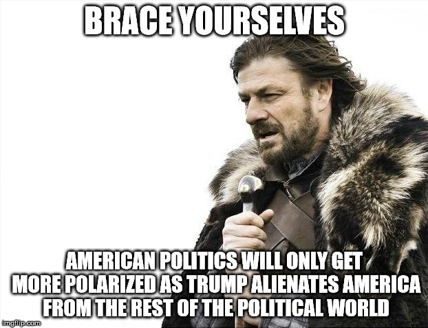 Brace Yourselves X is Coming Meme | BRACE YOURSELVES AMERICAN POLITICS WILL ONLY GET MORE POLARIZED AS TRUMP ALIENATES AMERICA FROM THE REST OF THE POLITICAL WORLD | image tagged in memes,brace yourselves x is coming | made w/ Imgflip meme maker