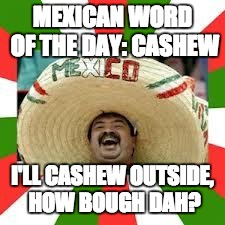 Mexican Fiesta | MEXICAN WORD OF THE DAY: CASHEW I'LL CASHEW OUTSIDE, HOW BOUGH DAH? | image tagged in mexican fiesta,memes,funy,mexican word of the day | made w/ Imgflip meme maker