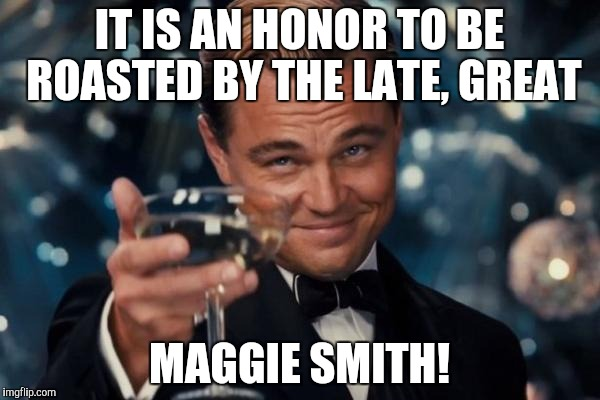 Leonardo Dicaprio Cheers Meme | IT IS AN HONOR TO BE ROASTED BY THE LATE, GREAT MAGGIE SMITH! | image tagged in memes,leonardo dicaprio cheers | made w/ Imgflip meme maker