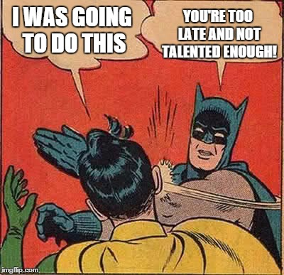 Batman Slapping Robin Meme | I WAS GOING TO DO THIS YOU'RE TOO LATE AND NOT TALENTED ENOUGH! | image tagged in memes,batman slapping robin | made w/ Imgflip meme maker