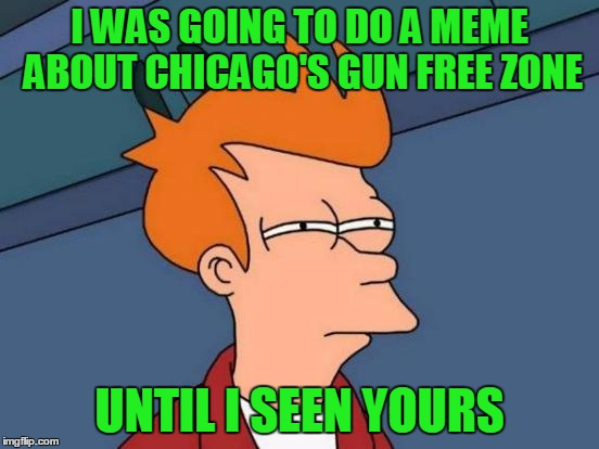Futurama Fry Meme | I WAS GOING TO DO A MEME ABOUT CHICAGO'S GUN FREE ZONE UNTIL I SEEN YOURS | image tagged in memes,futurama fry | made w/ Imgflip meme maker