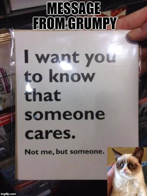 Words of Encouragement | MESSAGE FROM GRUMPY | image tagged in grumpy cat,encouragement | made w/ Imgflip meme maker