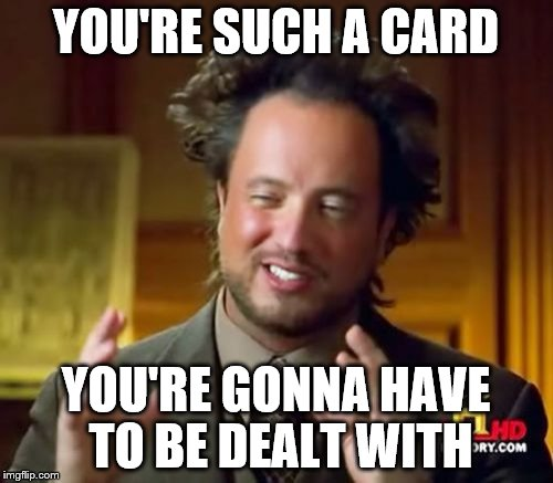 Ancient Aliens Meme | YOU'RE SUCH A CARD YOU'RE GONNA HAVE TO BE DEALT WITH | image tagged in memes,ancient aliens | made w/ Imgflip meme maker