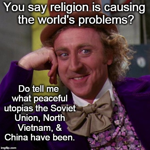 willy wonka | You say religion is causing the world's problems? Do tell me what peaceful utopias the Soviet Union, North Vietnam, & China have been. | image tagged in willy wonka,religion,atheism,liberals,atheists | made w/ Imgflip meme maker
