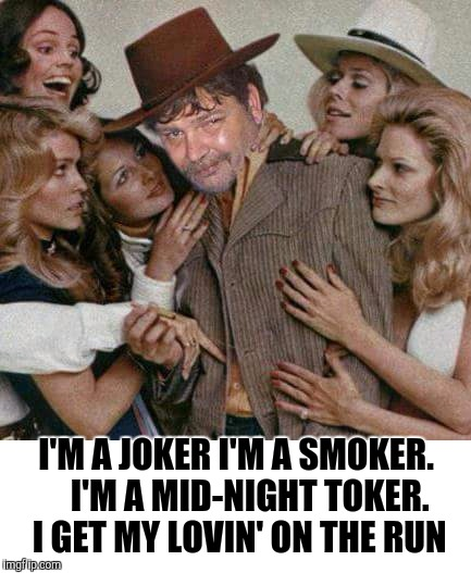 I'M A JOKER I'M A SMOKER.    I'M A MID-NIGHT TOKER.  I GET MY LOVIN' ON THE RUN | made w/ Imgflip meme maker
