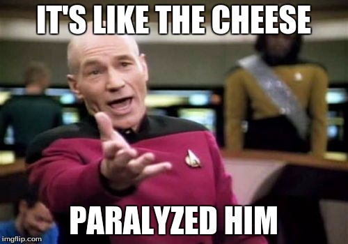 Picard Wtf Meme | IT'S LIKE THE CHEESE PARALYZED HIM | image tagged in memes,picard wtf | made w/ Imgflip meme maker