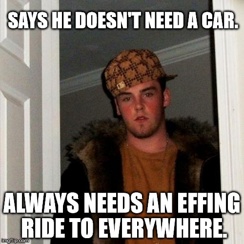 Scumbag Steve Meme | SAYS HE DOESN'T NEED A CAR. ALWAYS NEEDS AN EFFING RIDE TO EVERYWHERE. | image tagged in memes,scumbag steve,funny,first world problems,10 guy,scumbag | made w/ Imgflip meme maker