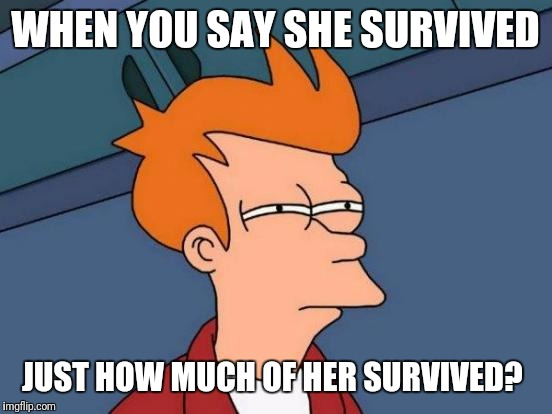 Futurama Fry Meme | WHEN YOU SAY SHE SURVIVED JUST HOW MUCH OF HER SURVIVED? | image tagged in memes,futurama fry | made w/ Imgflip meme maker