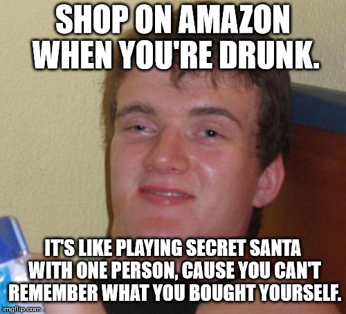 10 Guy | SHOP ON AMAZON WHEN YOU'RE DRUNK. IT'S LIKE PLAYING SECRET SANTA WITH ONE PERSON, CAUSE YOU CAN'T REMEMBER WHAT YOU BOUGHT YOURSELF. | image tagged in memes,10 guy,funny,first world problems,10 guy bad pun,10 guy stoned | made w/ Imgflip meme maker