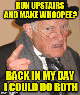 Back In My Day Meme | RUN UPSTAIRS AND MAKE WHOOPEE? BACK IN MY DAY I COULD DO BOTH | image tagged in memes,back in my day | made w/ Imgflip meme maker