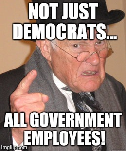 Back In My Day Meme | NOT JUST DEMOCRATS... ALL GOVERNMENT EMPLOYEES! | image tagged in memes,back in my day | made w/ Imgflip meme maker