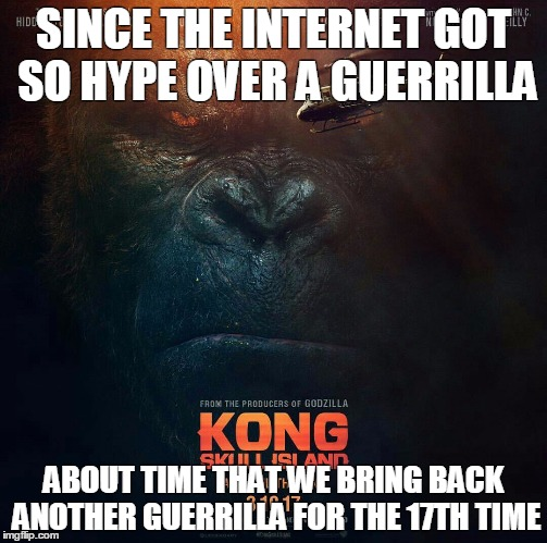 SINCE THE INTERNET GOT SO HYPE OVER A GUERRILLA; ABOUT TIME THAT WE BRING BACK ANOTHER GUERRILLA FOR THE 17TH TIME | image tagged in king kong,kong skull island,harambe | made w/ Imgflip meme maker
