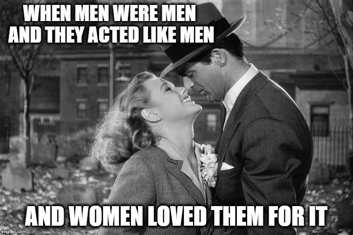 WHEN MEN WERE MEN AND THEY ACTED LIKE MEN AND WOMEN LOVED THEM FOR IT | image tagged in 1950's men,grab a kiss | made w/ Imgflip meme maker