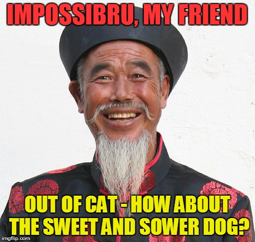 IMPOSSIBRU, MY FRIEND OUT OF CAT - HOW ABOUT THE SWEET AND SOWER DOG? | made w/ Imgflip meme maker