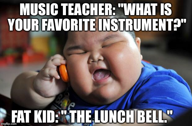 "Fat Kid | MUSIC TEACHER: ""WHAT IS YOUR FAVORITE INSTRUMENT?"" FAT KID: "" THE LUNCH BELL."" 