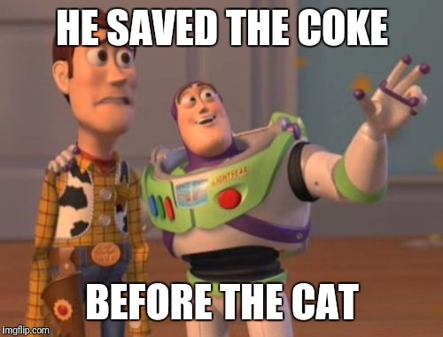 X, X Everywhere Meme | HE SAVED THE COKE BEFORE THE CAT | image tagged in memes,x,x everywhere,x x everywhere | made w/ Imgflip meme maker