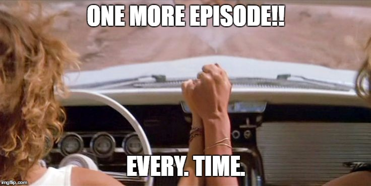 How I feel watching Netflix. |  ONE MORE EPISODE!! EVERY. TIME. | image tagged in netflix,thelma and louise | made w/ Imgflip meme maker