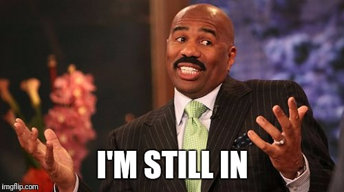 Steve Harvey Meme | I'M STILL IN | image tagged in memes,steve harvey | made w/ Imgflip meme maker