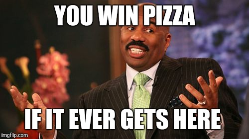 Steve Harvey Meme | YOU WIN PIZZA IF IT EVER GETS HERE | image tagged in memes,steve harvey | made w/ Imgflip meme maker