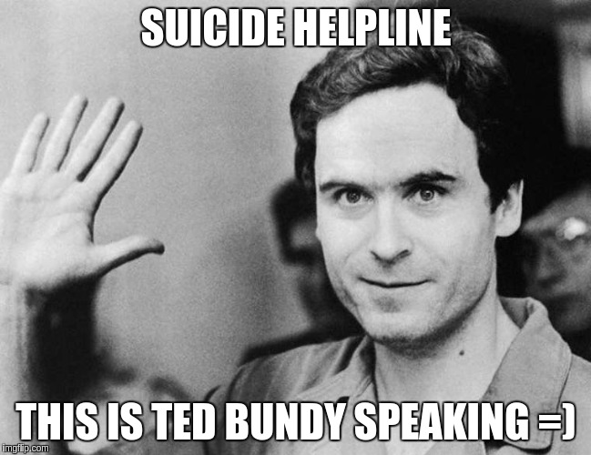Ted Bundy Suicide Helpline.... Yes he REALLY worked at one.  | SUICIDE HELPLINE THIS IS TED BUNDY SPEAKING =) | image tagged in ted bundy,ted bundy greeting,suicide hotline | made w/ Imgflip meme maker