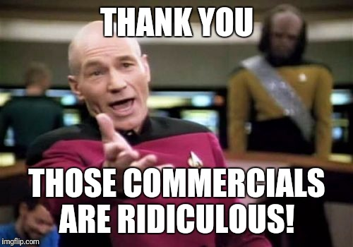 Picard Wtf Meme | THANK YOU THOSE COMMERCIALS ARE RIDICULOUS! | image tagged in memes,picard wtf | made w/ Imgflip meme maker