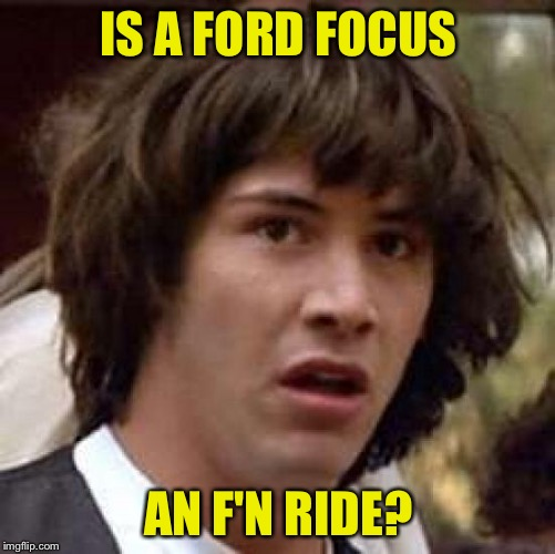 Conspiracy Keanu Meme | IS A FORD FOCUS AN F'N RIDE? | image tagged in memes,conspiracy keanu | made w/ Imgflip meme maker