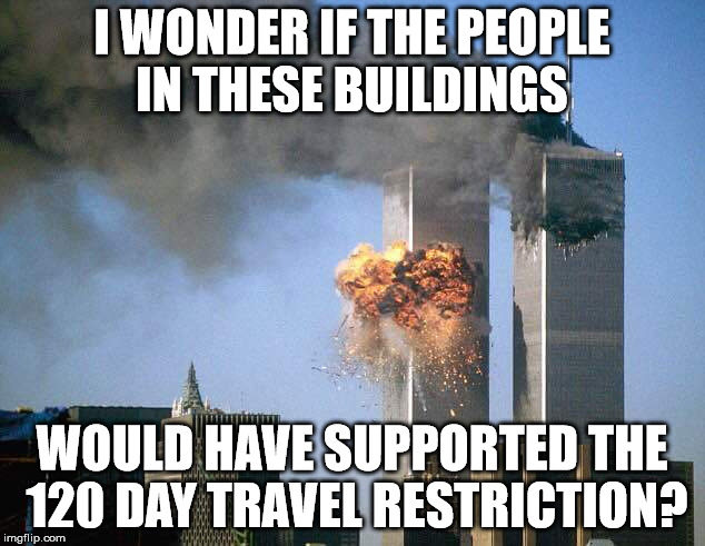The 120 day travel restriction is so we can get better vetting in place. It's not a Muslim ban. | I WONDER IF THE PEOPLE IN THESE BUILDINGS WOULD HAVE SUPPORTED THE 120 DAY TRAVEL RESTRICTION? | image tagged in world trade center,terrorism,truth,clifton shepherd cliffshep | made w/ Imgflip meme maker