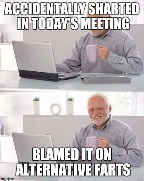 Forget alternative facts | ACCIDENTALLY SHARTED IN TODAY'S MEETING BLAMED IT ON ALTERNATIVE FARTS | image tagged in memes,hide the pain harold | made w/ Imgflip meme maker