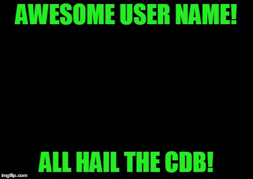 X All The Y Meme | AWESOME USER NAME! ALL HAIL THE CDB! | image tagged in memes,x all the y | made w/ Imgflip meme maker