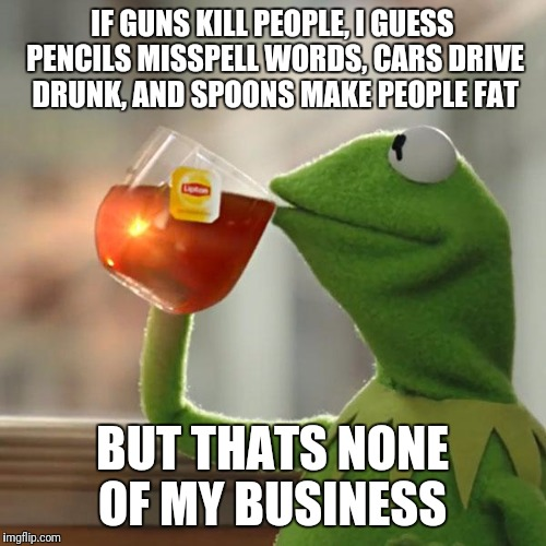 Truth about guns and gun laws | IF GUNS KILL PEOPLE, I GUESS PENCILS MISSPELL WORDS, CARS DRIVE DRUNK, AND SPOONS MAKE PEOPLE FAT BUT THATS NONE OF MY BUSINESS | image tagged in memes,but thats none of my business,kermit the frog,gun,guns,law | made w/ Imgflip meme maker