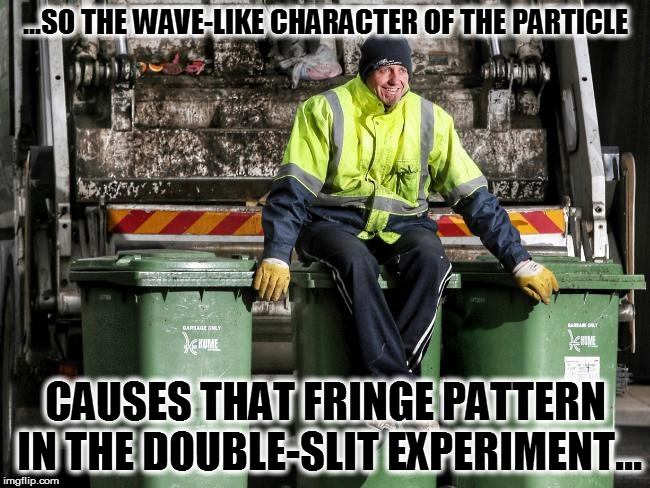 ...SO THE WAVE-LIKE CHARACTER OF THE PARTICLE CAUSES THAT FRINGE PATTERN IN THE DOUBLE-SLIT EXPERIMENT... | made w/ Imgflip meme maker