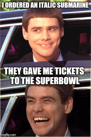 I ORDERED AN ITALIC SUBMARINE THEY GAVE ME TICKETS TO THE SUPERBOWL | made w/ Imgflip meme maker