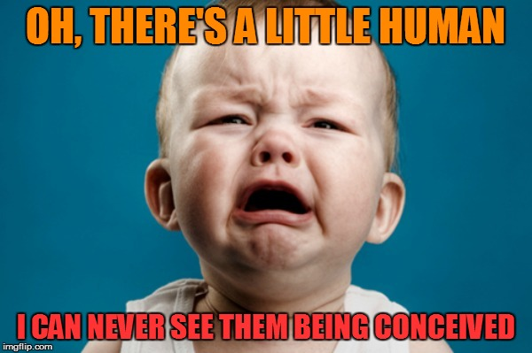 OH, THERE'S A LITTLE HUMAN I CAN NEVER SEE THEM BEING CONCEIVED | made w/ Imgflip meme maker