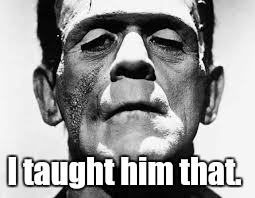 frankenstein.jpg  | I taught him that. | image tagged in frankensteinjpg | made w/ Imgflip meme maker