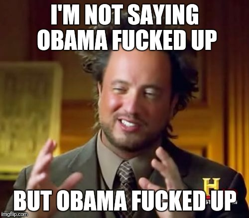Ancient Aliens Meme | I'M NOT SAYING OBAMA F**KED UP BUT OBAMA F**KED UP | image tagged in memes,ancient aliens | made w/ Imgflip meme maker