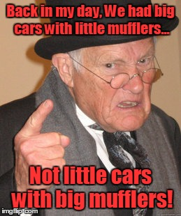 Little cars with big mufflers? | Back in my day, We had big cars with little mufflers... Not little cars with big mufflers! | image tagged in memes,back in my day,rice,burners,hot rod | made w/ Imgflip meme maker