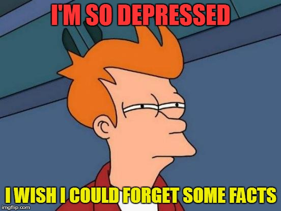 Futurama Fry Meme | I'M SO DEPRESSED I WISH I COULD FORGET SOME FACTS | image tagged in memes,futurama fry | made w/ Imgflip meme maker