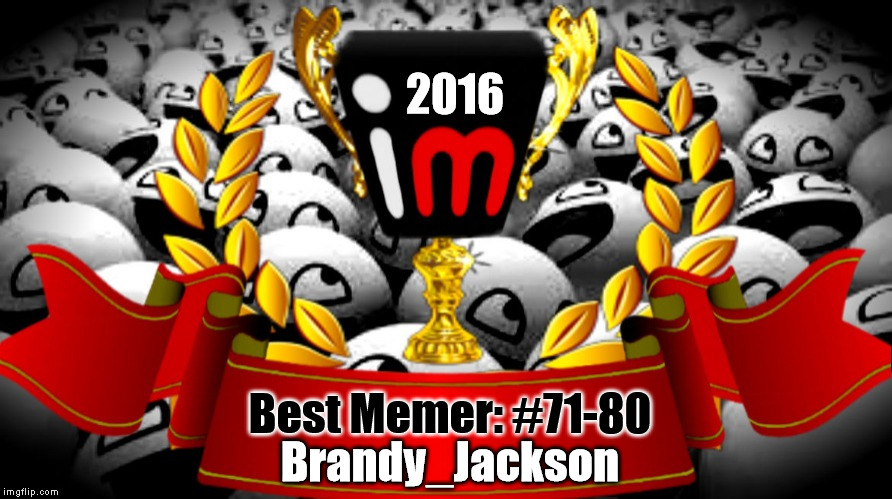 2016 imgflip Award Winner for Best Memer: #71-80 | 2016 Best Memer: #71-80 Brandy_Jackson | image tagged in 2016 imgflip awards,first annual,best memer brackets,winner,brandy_jackson | made w/ Imgflip meme maker