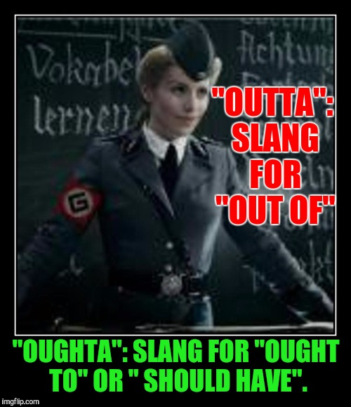 """OUTTA"": SLANG FOR ""OUT OF"" ""OUGHTA"": SLANG FOR ""OUGHT TO"" OR "" SHOULD HAVE"". 
