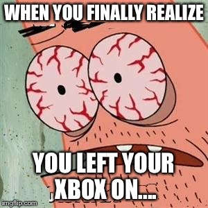 Patrick Star Withdrawals | WHEN YOU FINALLY REALIZE YOU LEFT YOUR XBOX ON.... | image tagged in patrick star withdrawals | made w/ Imgflip meme maker