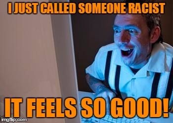I JUST CALLED SOMEONE RACIST IT FEELS SO GOOD! | made w/ Imgflip meme maker