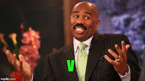 Steve Harvey Meme | V | image tagged in memes,steve harvey | made w/ Imgflip meme maker