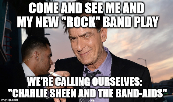 "COME AND SEE ME AND MY NEW ""ROCK"" BAND PLAY WE'RE CALLING OURSELVES:   ""CHARLIE SHEEN AND THE BAND-AIDS"" 